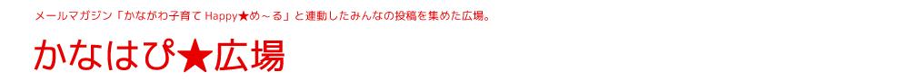 メールマガジン「かながわ子育てHappy★め~る」と連動したみんなの投稿を集めた広場。かなはぴ★広場